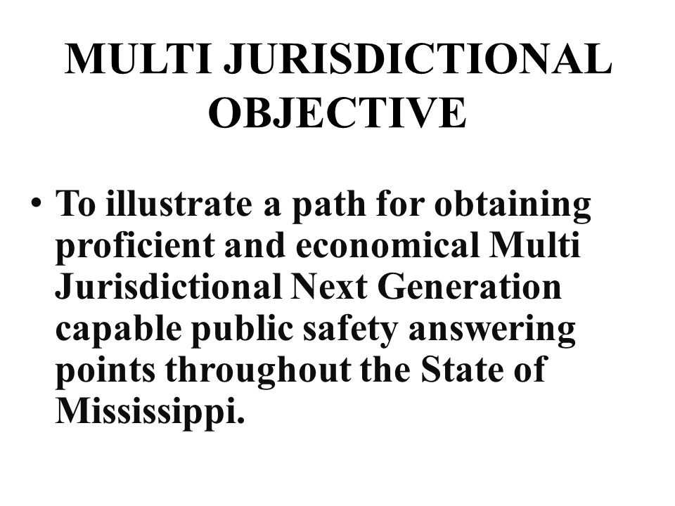 MULTI JURISDICTIONAL OBJECTIVE To illustrate a path for obtaining proficient and economical Multi Jurisdictional Next Generation capable public safety