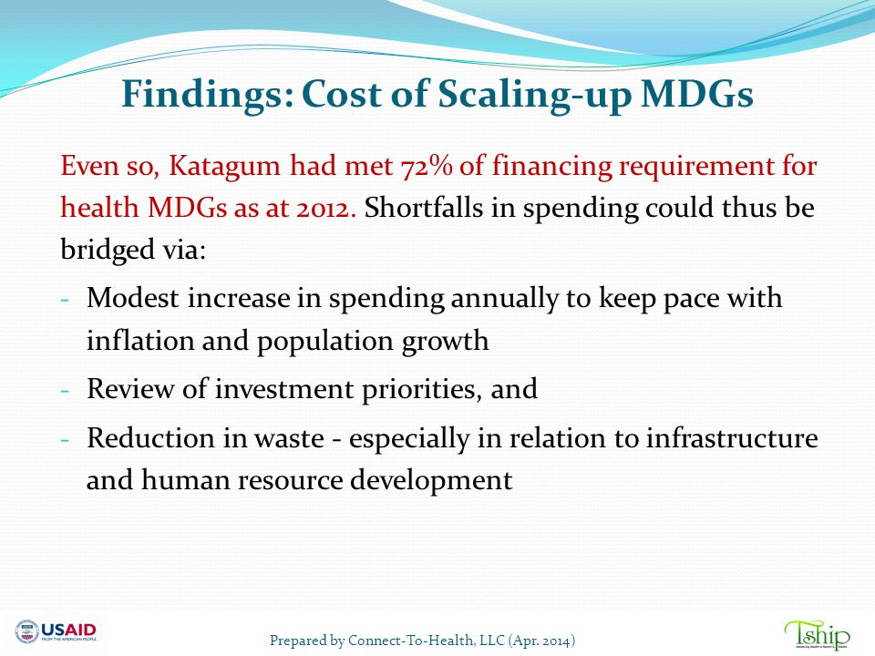 Findings: Cost of Scaling-up MDGs Even so, Katagum had met 72% of financing requirement for health MDGs as at 2012. Shortfalls in spending could thus