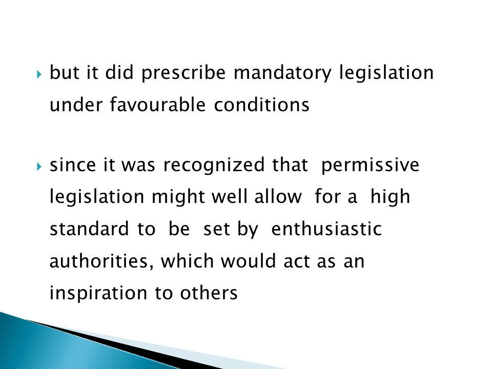  but it did prescribe mandatory legislation under favourable conditions  since it was recognized that permissive legislation might well allow for a high standard to be set by enthusiastic authorities, which would act as an inspiration to others