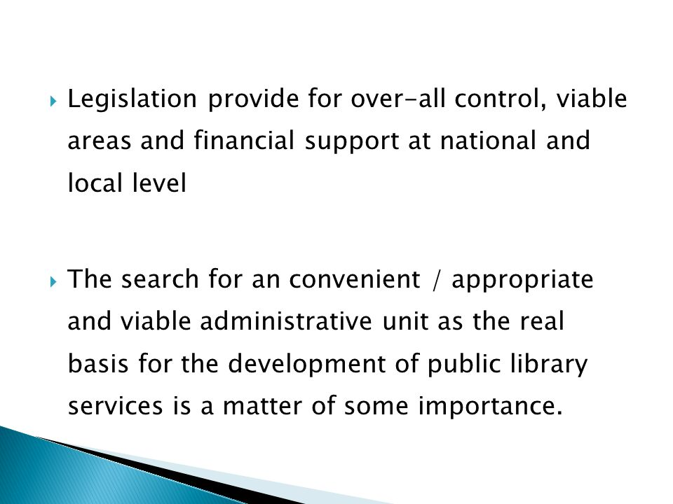  Legislation provide for over-all control, viable areas and financial support at national and local level  The search for an convenient / appropriate and viable administrative unit as the real basis for the development of public library services is a matter of some importance.