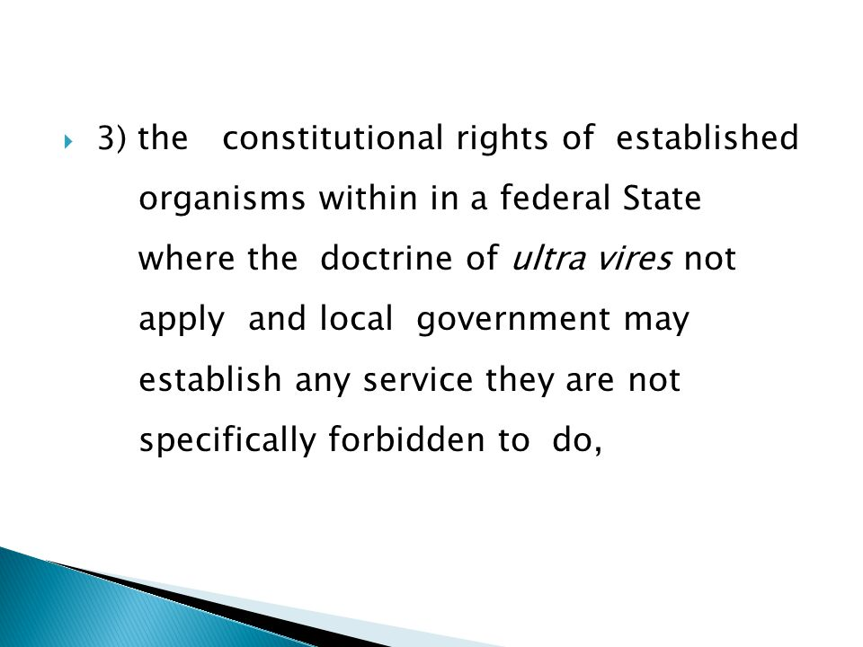  3) the constitutional rights of established organisms within in a federal State where the doctrine of ultra vires not apply and local government may establish any service they are not specifically forbidden to do,