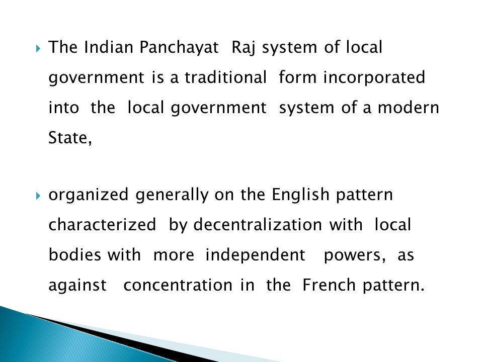  The Indian Panchayat Raj system of local government is a traditional form incorporated into the local government system of a modern State,  organized generally on the English pattern characterized by decentralization with local bodies with more independent powers, as against concentration in the French pattern.