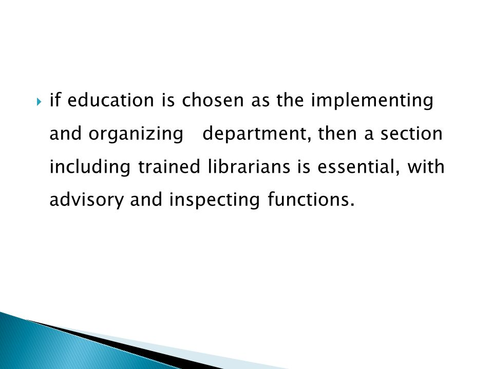  if education is chosen as the implementing and organizing department, then a section including trained librarians is essential, with advisory and inspecting functions.