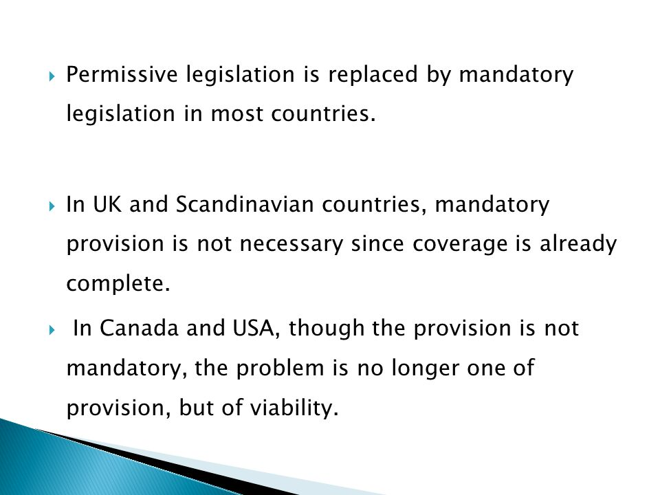  Permissive legislation is replaced by mandatory legislation in most countries.  In UK and Scandinavian countries, mandatory provision is not necess