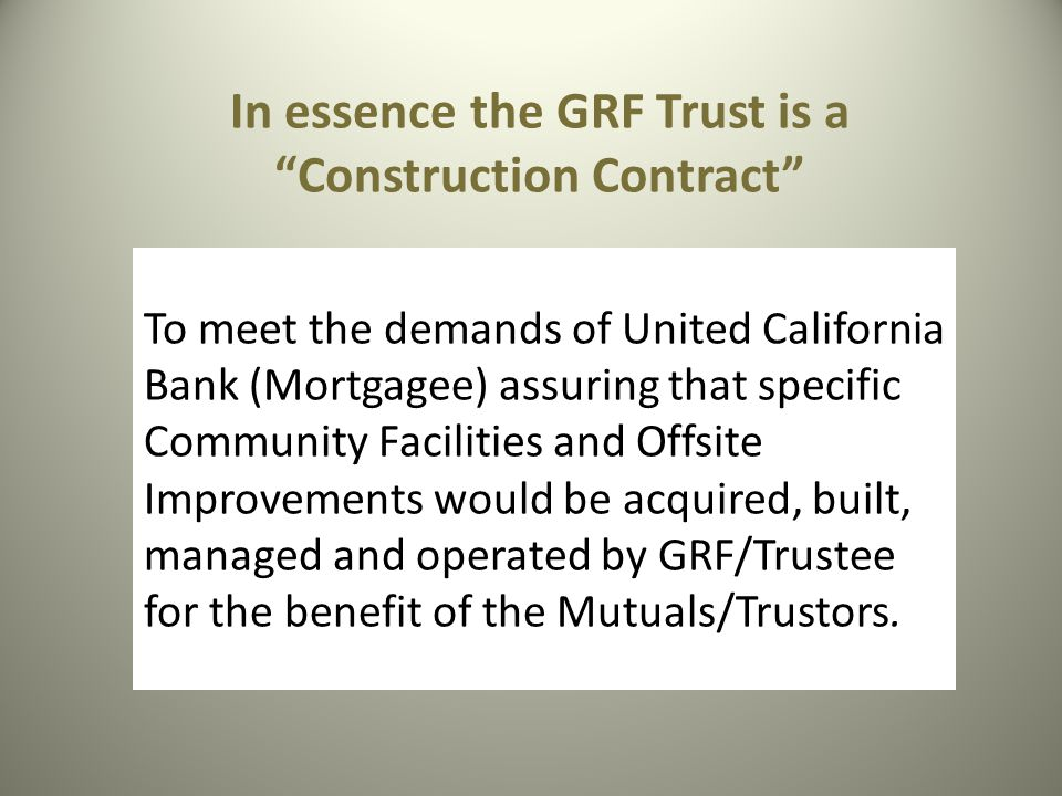 In essence the GRF Trust is a Construction Contract To meet the demands of United California Bank (Mortgagee) assuring that specific Community Facilities and Offsite Improvements would be acquired, built, managed and operated by GRF/Trustee for the benefit of the Mutuals/Trustors.