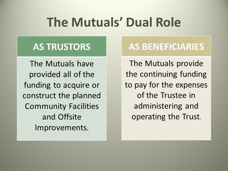 The Mutuals' Dual Role AS BENEFICIARIES The Mutuals provide the continuing funding to pay for the expenses of the Trustee in administering and operating the Trust.