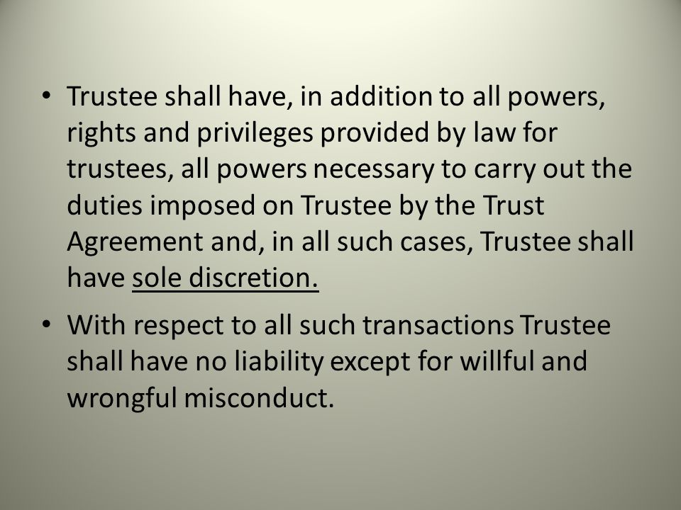 Trustee shall have, in addition to all powers, rights and privileges provided by law for trustees, all powers necessary to carry out the duties imposed on Trustee by the Trust Agreement and, in all such cases, Trustee shall have sole discretion.