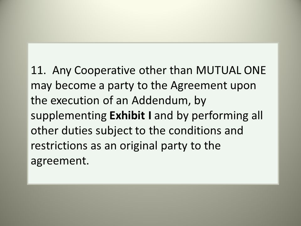 11. Any Cooperative other than MUTUAL ONE may become a party to the Agreement upon the execution of an Addendum, by supplementing Exhibit I and by per