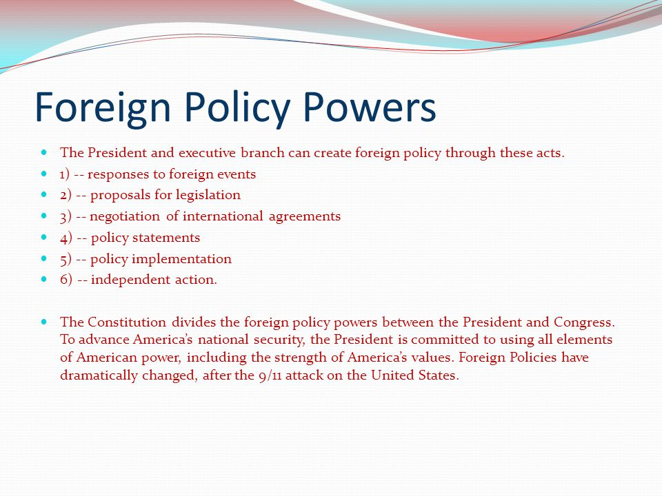 Foreign Policy Powers The President and executive branch can create foreign policy through these acts. 1) -- responses to foreign events 2) -- proposa