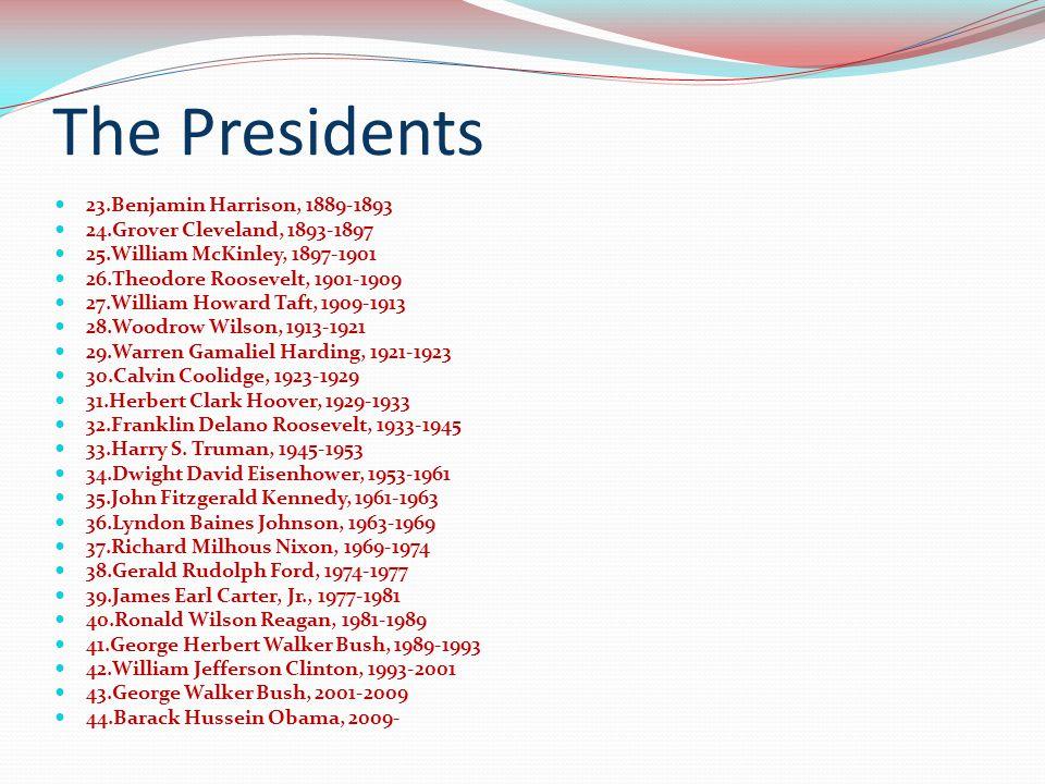 The Presidents 23.Benjamin Harrison, 1889-1893 24.Grover Cleveland, 1893-1897 25.William McKinley, 1897-1901 26.Theodore Roosevelt, 1901-1909 27.William Howard Taft, 1909-1913 28.Woodrow Wilson, 1913-1921 29.Warren Gamaliel Harding, 1921-1923 30.Calvin Coolidge, 1923-1929 31.Herbert Clark Hoover, 1929-1933 32.Franklin Delano Roosevelt, 1933-1945 33.Harry S.