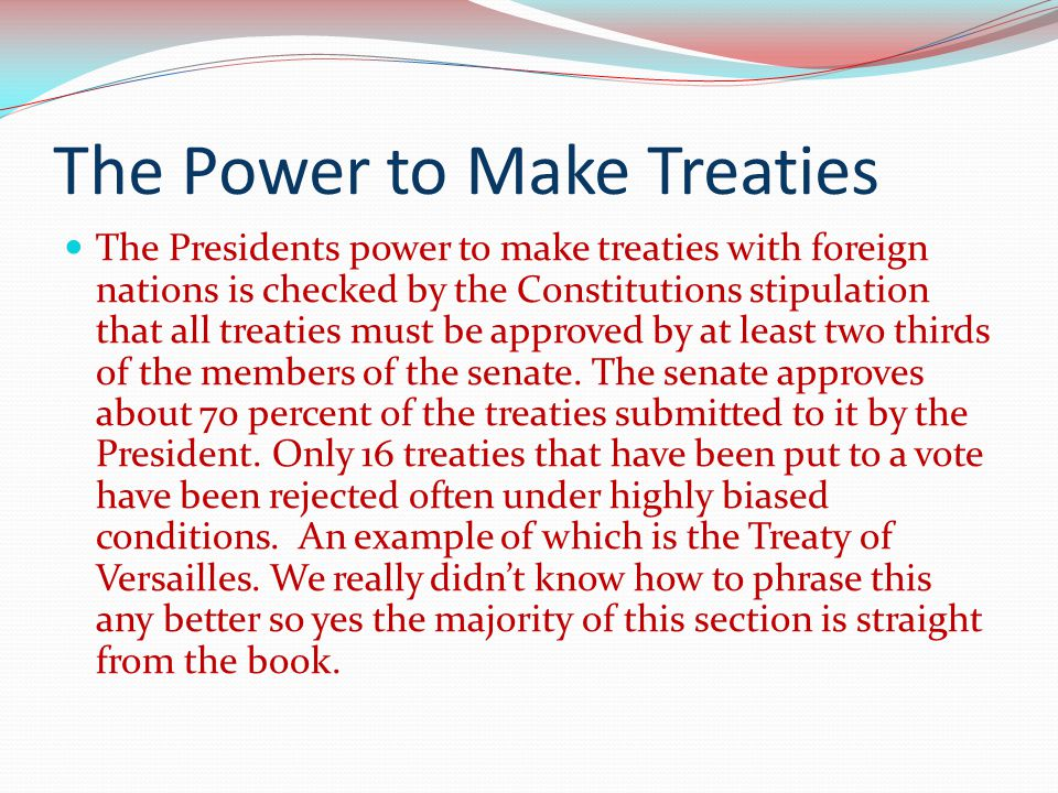 The Power to Make Treaties The Presidents power to make treaties with foreign nations is checked by the Constitutions stipulation that all treaties mu