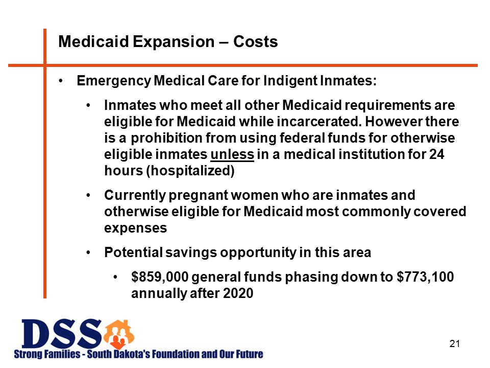 21 Medicaid Expansion – Costs Emergency Medical Care for Indigent Inmates: Inmates who meet all other Medicaid requirements are eligible for Medicaid while incarcerated.