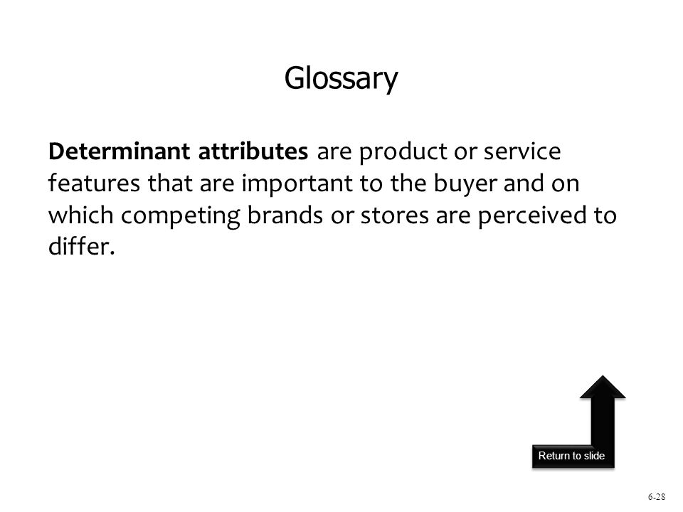 Return to slide 6-28 Determinant attributes are product or service features that are important to the buyer and on which competing brands or stores are perceived to differ.