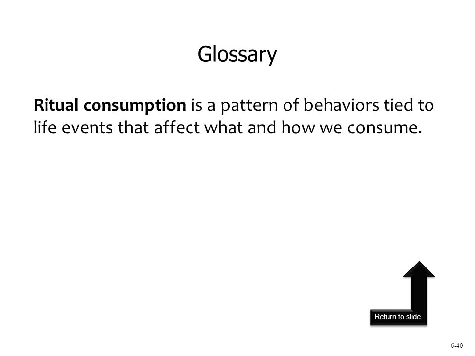 Return to slide 6-40 Ritual consumption is a pattern of behaviors tied to life events that affect what and how we consume.