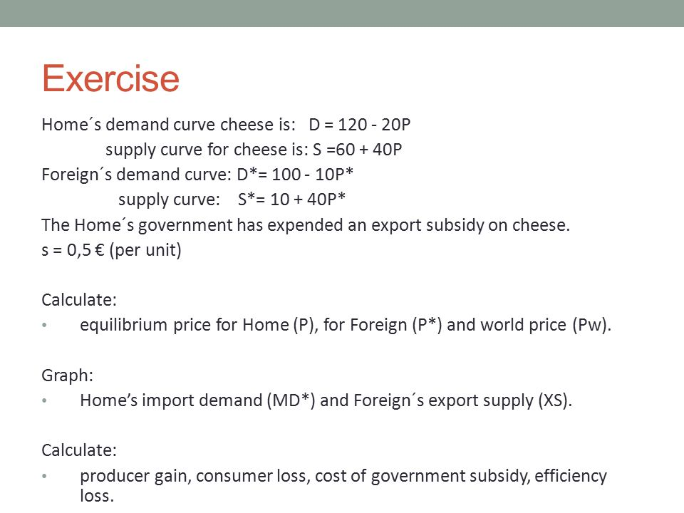 Exercise Home´s demand curve cheese is: D = 120 - 20P supply curve for cheese is: S =60 + 40P Foreign´s demand curve: D*= 100 - 10P* supply curve: S*=