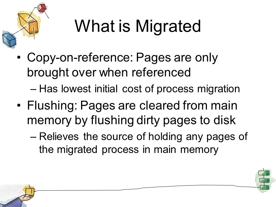 What is Migrated Copy-on-reference: Pages are only brought over when referenced –Has lowest initial cost of process migration Flushing: Pages are cleared from main memory by flushing dirty pages to disk –Relieves the source of holding any pages of the migrated process in main memory