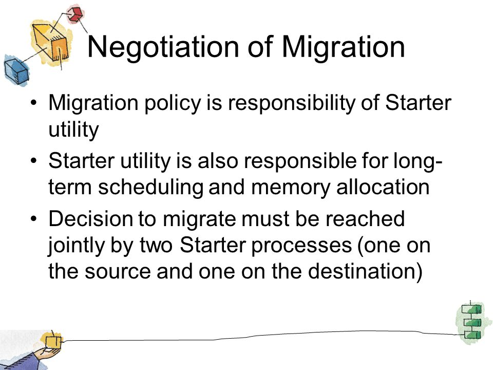 Negotiation of Migration Migration policy is responsibility of Starter utility Starter utility is also responsible for long- term scheduling and memory allocation Decision to migrate must be reached jointly by two Starter processes (one on the source and one on the destination)