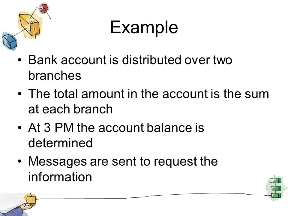 Example Bank account is distributed over two branches The total amount in the account is the sum at each branch At 3 PM the account balance is determi