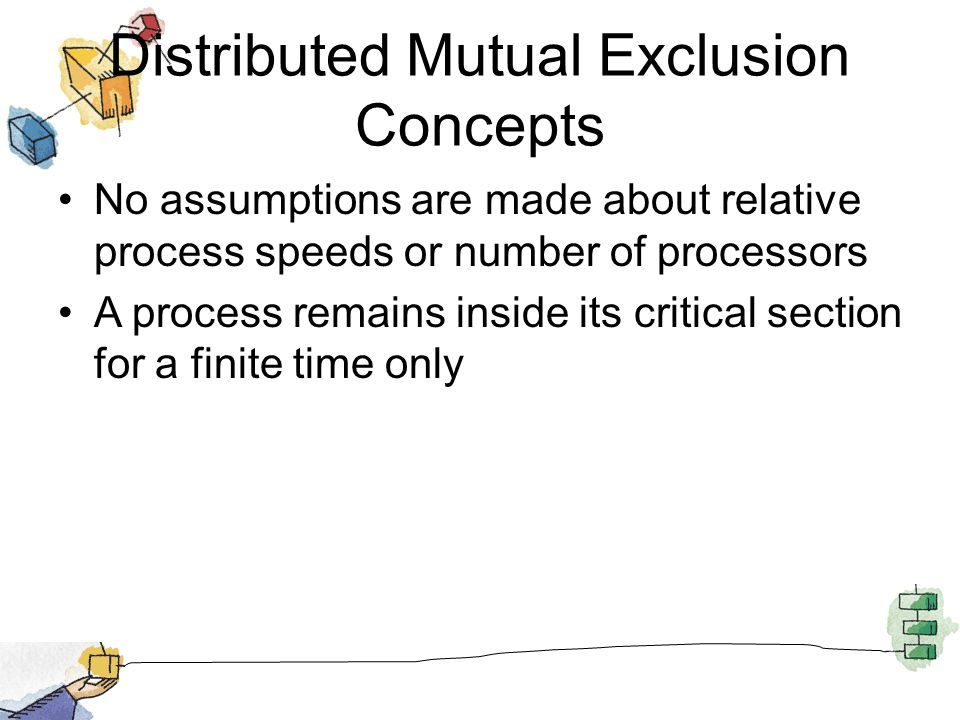 Distributed Mutual Exclusion Concepts No assumptions are made about relative process speeds or number of processors A process remains inside its criti
