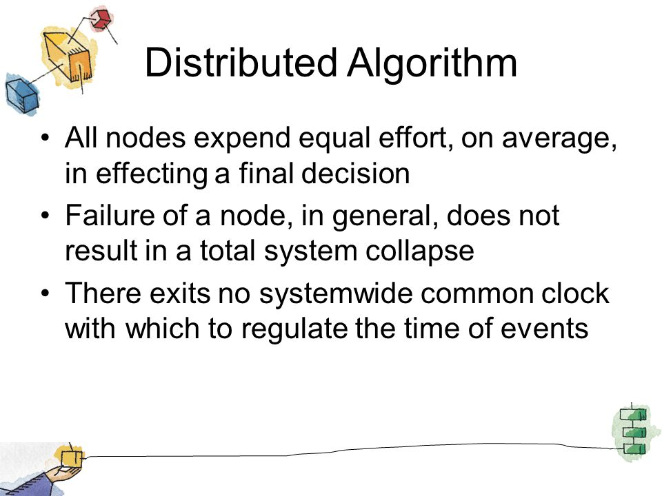 Distributed Algorithm All nodes expend equal effort, on average, in effecting a final decision Failure of a node, in general, does not result in a total system collapse There exits no systemwide common clock with which to regulate the time of events