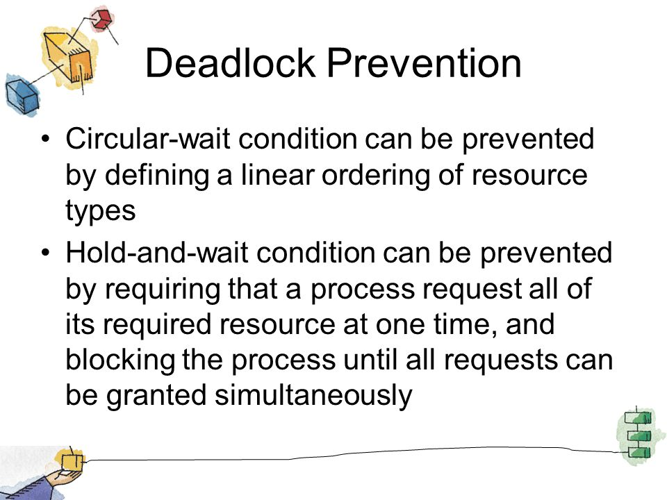 Deadlock Prevention Circular-wait condition can be prevented by defining a linear ordering of resource types Hold-and-wait condition can be prevented