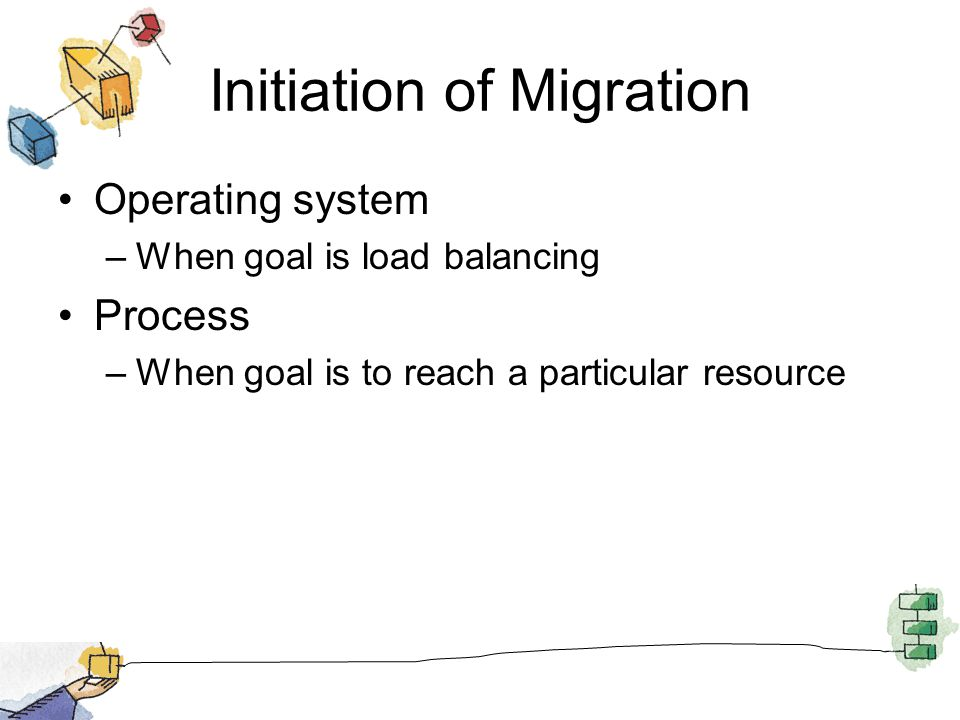 Initiation of Migration Operating system –When goal is load balancing Process –When goal is to reach a particular resource
