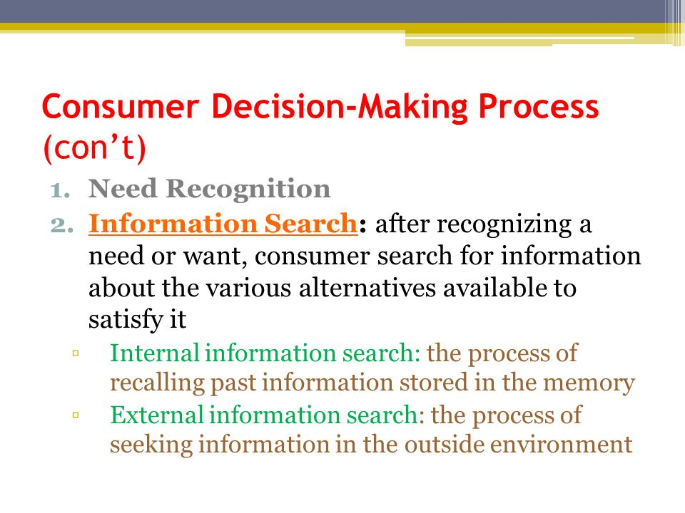 Consumer Decision-Making Process (con't) 1.Need Recognition 2.Information Search: after recognizing a need or want, consumer search for information ab