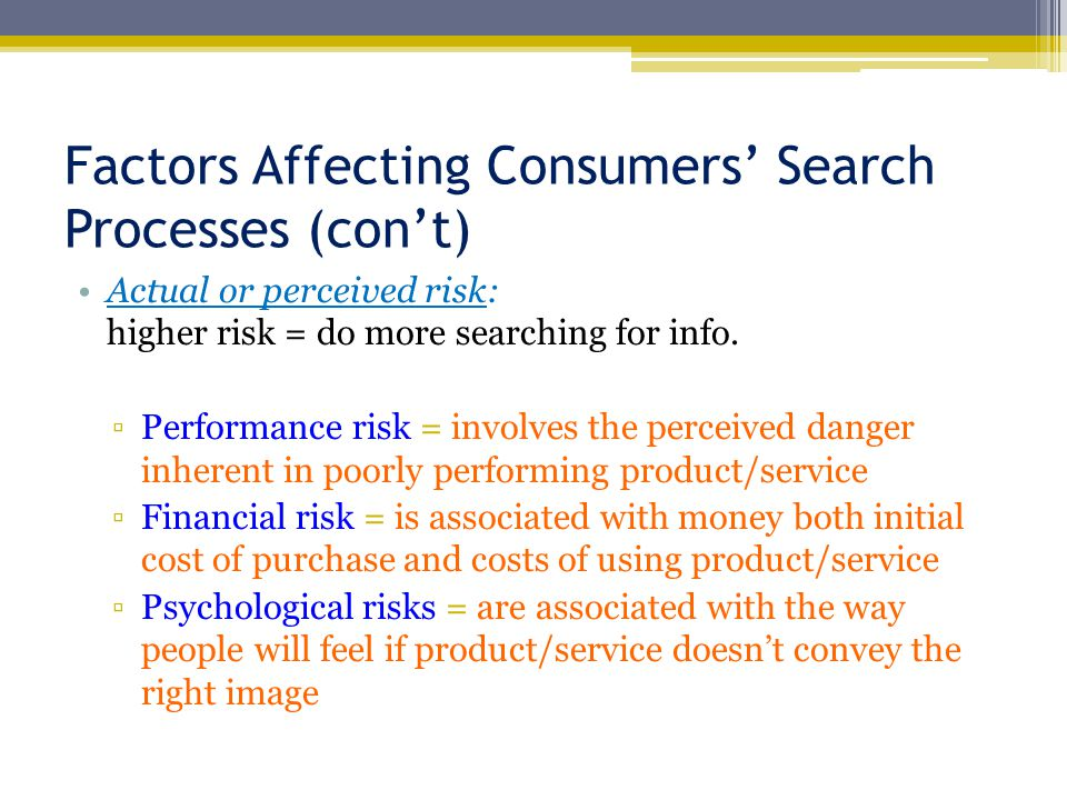 Factors Affecting Consumers' Search Processes (con't) Actual or perceived risk: higher risk = do more searching for info.