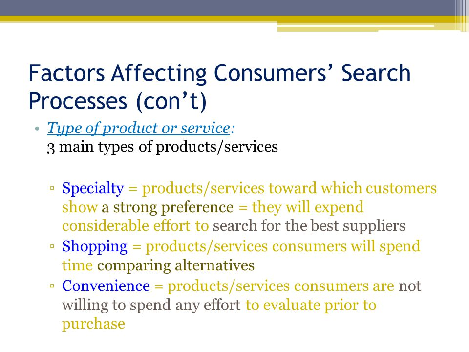 Factors Affecting Consumers' Search Processes (con't) Type of product or service: 3 main types of products/services ▫Specialty = products/services tow