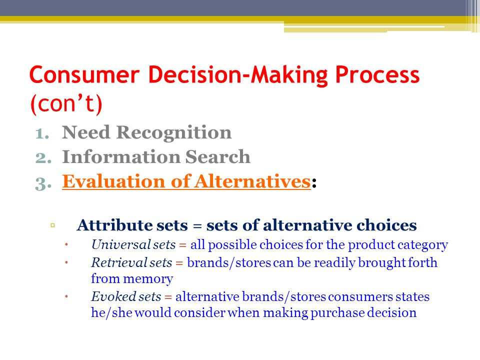 Consumer Decision-Making Process (con't) 1.Need Recognition 2.Information Search 3.Evaluation of Alternatives: ▫Attribute sets = sets of alternative choices  Universal sets = all possible choices for the product category  Retrieval sets = brands/stores can be readily brought forth from memory  Evoked sets = alternative brands/stores consumers states he/she would consider when making purchase decision