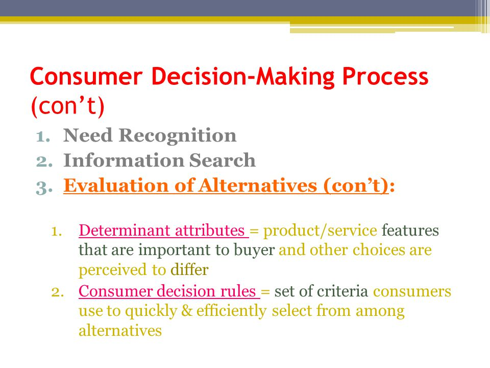 Consumer Decision-Making Process (con't) 1.Need Recognition 2.Information Search 3.Evaluation of Alternatives (con't): 1.Determinant attributes = prod