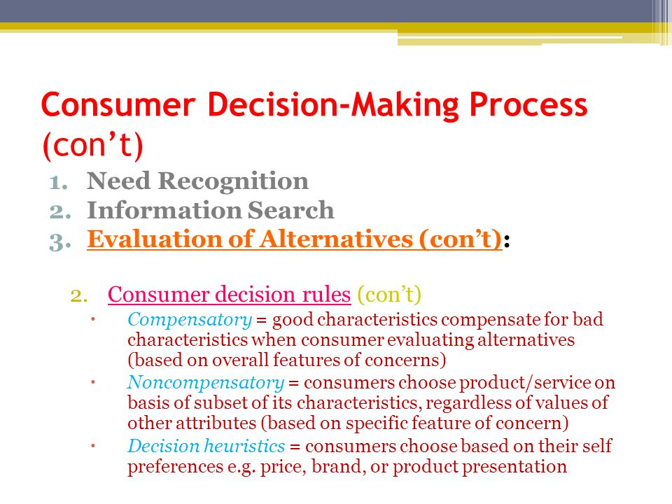 Consumer Decision-Making Process (con't) 1.Need Recognition 2.Information Search 3.Evaluation of Alternatives (con't): 2.Consumer decision rules (con't)  Compensatory = good characteristics compensate for bad characteristics when consumer evaluating alternatives (based on overall features of concerns)  Noncompensatory = consumers choose product/service on basis of subset of its characteristics, regardless of values of other attributes (based on specific feature of concern)  Decision heuristics = consumers choose based on their self preferences e.g.
