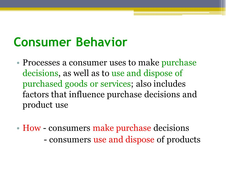 Consumer Behavior Processes a consumer uses to make purchase decisions, as well as to use and dispose of purchased goods or services; also includes factors that influence purchase decisions and product use How - consumers make purchase decisions - consumers use and dispose of products