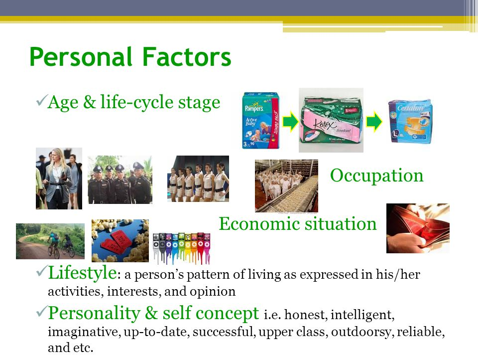 Personal Factors Age & life-cycle stage Occupation Economic situation Lifestyle : a person's pattern of living as expressed in his/her activities, interests, and opinion Personality & self concept i.e.