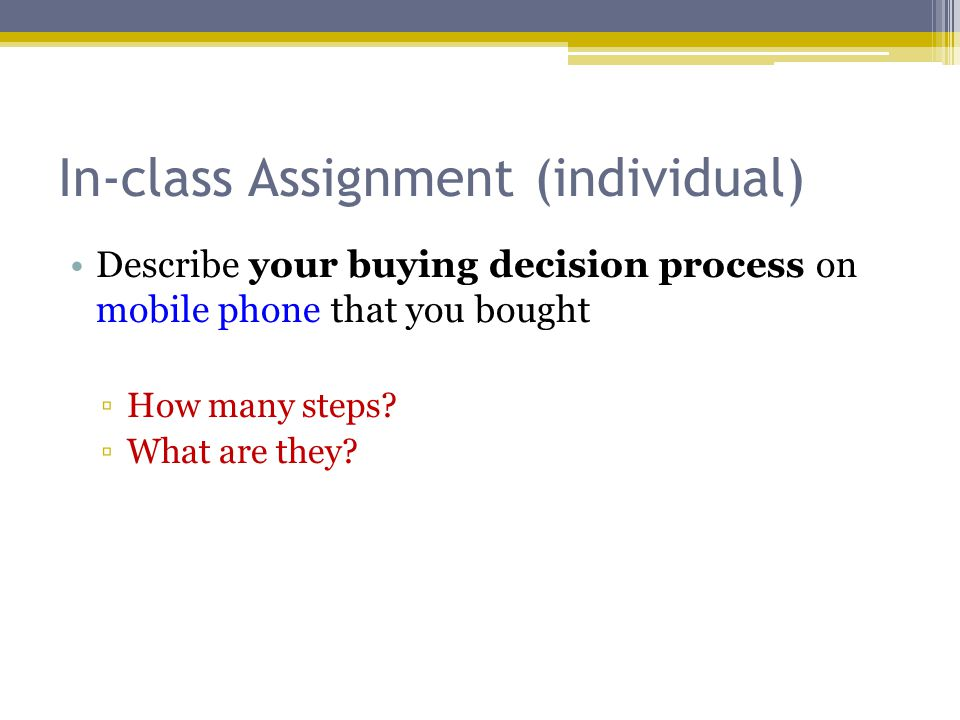 In-class Assignment (individual) Describe your buying decision process on mobile phone that you bought ▫How many steps? ▫What are they?