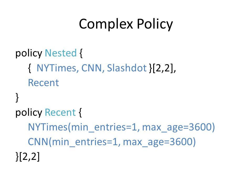 Complex Policy policy Nested { { NYTimes, CNN, Slashdot }[2,2], Recent } policy Recent { NYTimes(min_entries=1, max_age=3600) CNN(min_entries=1, max_a