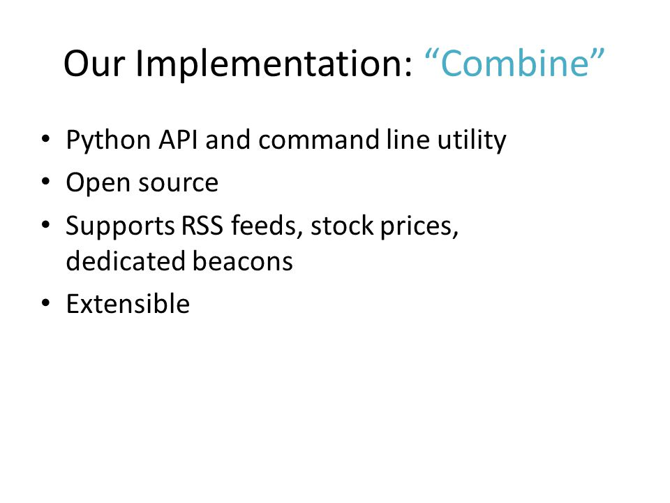 Our Implementation: Combine Python API and command line utility Open source Supports RSS feeds, stock prices, dedicated beacons Extensible