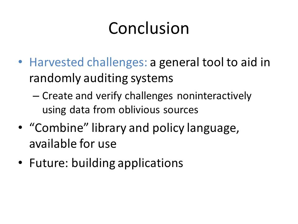 Conclusion Harvested challenges: a general tool to aid in randomly auditing systems – Create and verify challenges noninteractively using data from oblivious sources Combine library and policy language, available for use Future: building applications