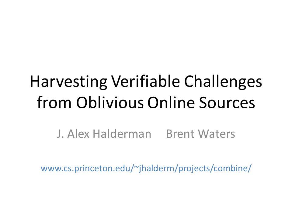 Harvesting Verifiable Challenges from Oblivious Online Sources J. Alex Halderman Brent Waters www.cs.princeton.edu/~jhalderm/projects/combine/