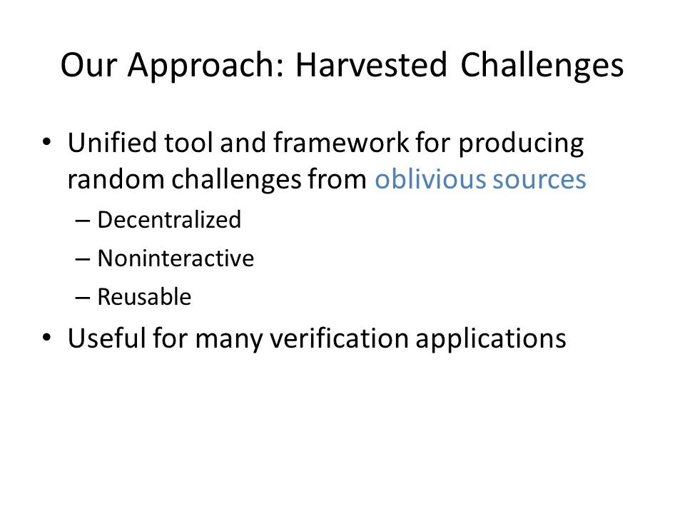 Our Approach: Harvested Challenges Unified tool and framework for producing random challenges from oblivious sources – Decentralized – Noninteractive