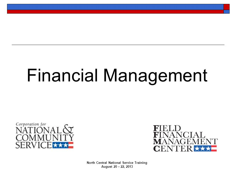 North Central National Service Training August 20 – 22, 2013 Financial Management