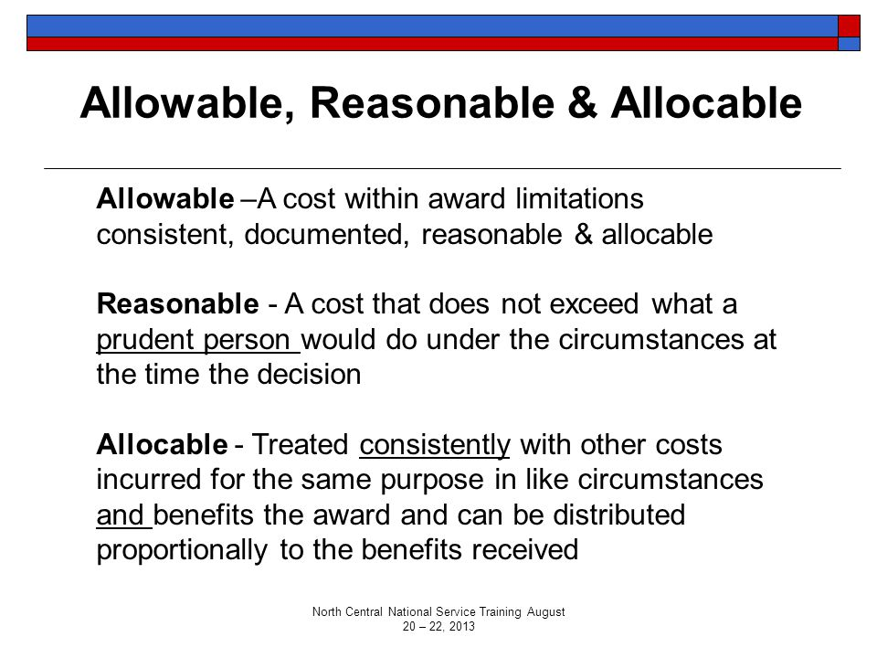 Allowable, Reasonable & Allocable Allowable –A cost within award limitations consistent, documented, reasonable & allocable Reasonable - A cost that does not exceed what a prudent person would do under the circumstances at the time the decision Allocable - Treated consistently with other costs incurred for the same purpose in like circumstances and benefits the award and can be distributed proportionally to the benefits received North Central National Service Training August 20 – 22, 2013