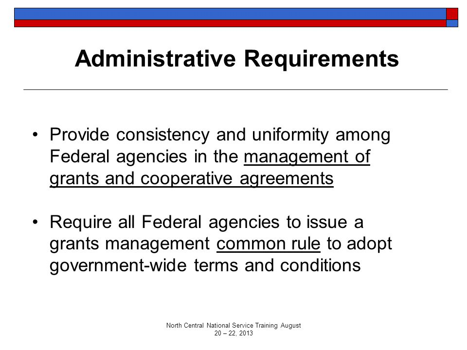 Administrative Requirements Provide consistency and uniformity among Federal agencies in the management of grants and cooperative agreements Require all Federal agencies to issue a grants management common rule to adopt government-wide terms and conditions North Central National Service Training August 20 – 22, 2013