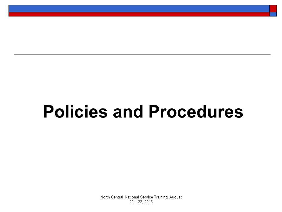 Policies and Procedures North Central National Service Training August 20 – 22, 2013