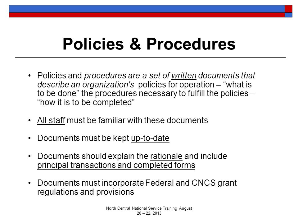 Policies & Procedures Policies and procedures are a set of written documents that describe an organization s policies for operation – what is to be done the procedures necessary to fulfill the policies – how it is to be completed All staff must be familiar with these documents Documents must be kept up-to-date Documents should explain the rationale and include principal transactions and completed forms Documents must incorporate Federal and CNCS grant regulations and provisions North Central National Service Training August 20 – 22, 2013