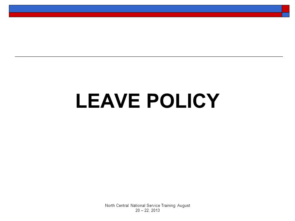 LEAVE POLICY North Central National Service Training August 20 – 22, 2013
