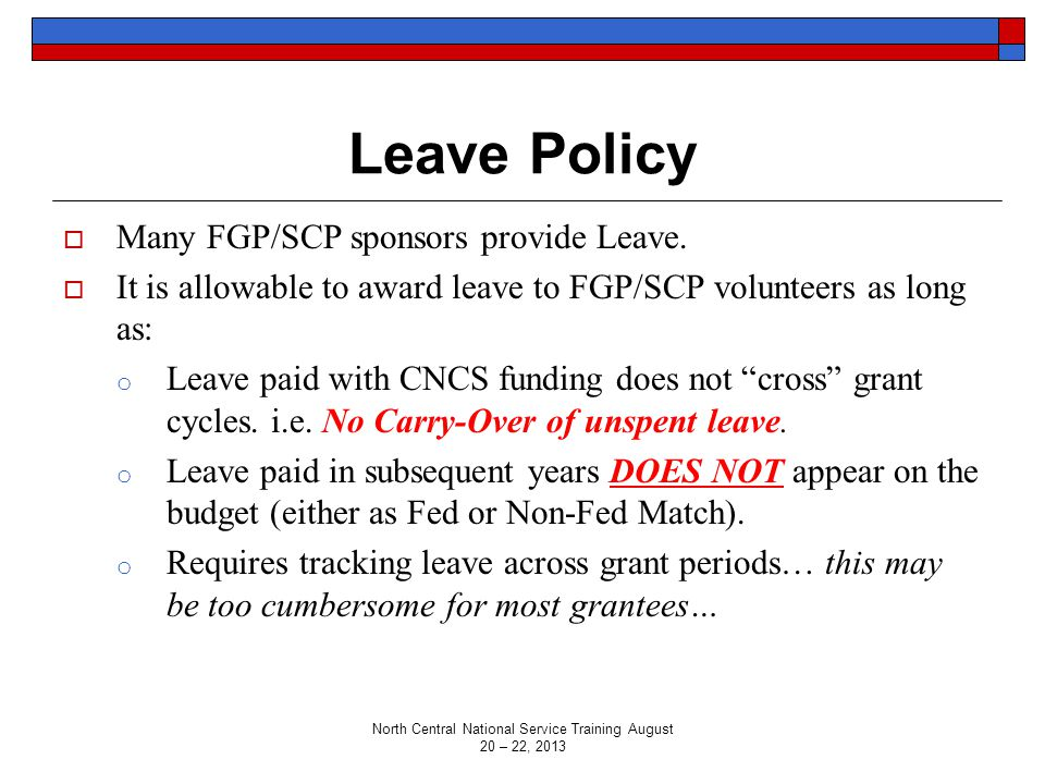 Leave Policy  Many FGP/SCP sponsors provide Leave.  It is allowable to award leave to FGP/SCP volunteers as long as: o Leave paid with CNCS funding