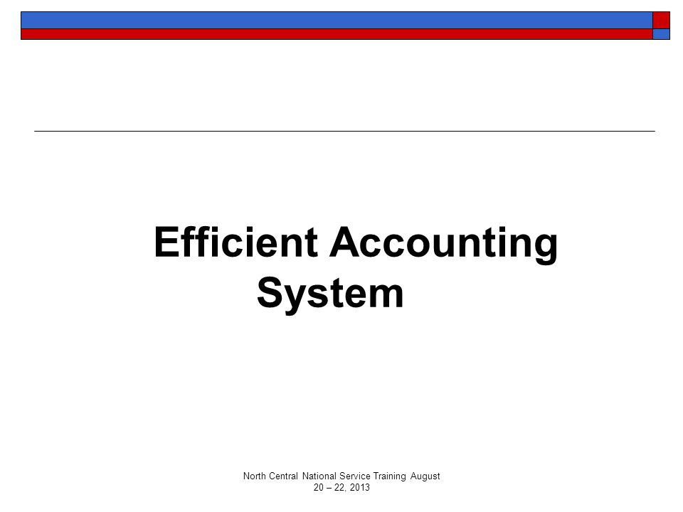 Efficient Accounting System North Central National Service Training August 20 – 22, 2013