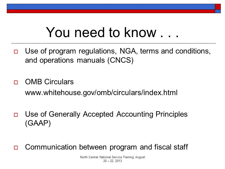 You need to know...  Use of program regulations, NGA, terms and conditions, and operations manuals (CNCS)  OMB Circulars www.whitehouse.gov/omb/circ