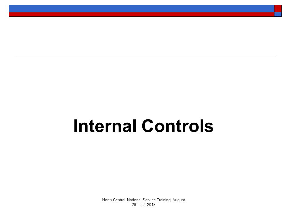 Internal Controls North Central National Service Training August 20 – 22, 2013